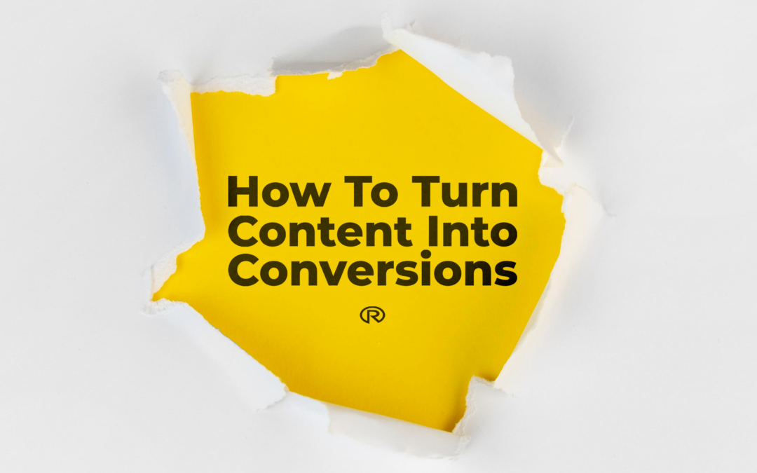 How To Turn Content Into Conversions: Content Marketing Strategies